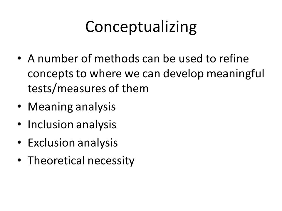 Conceptualizing A number of methods can be used to refine concepts to where we can develop meaningful tests/measures of them Meaning analysis Inclusion analysis Exclusion analysis Theoretical necessity