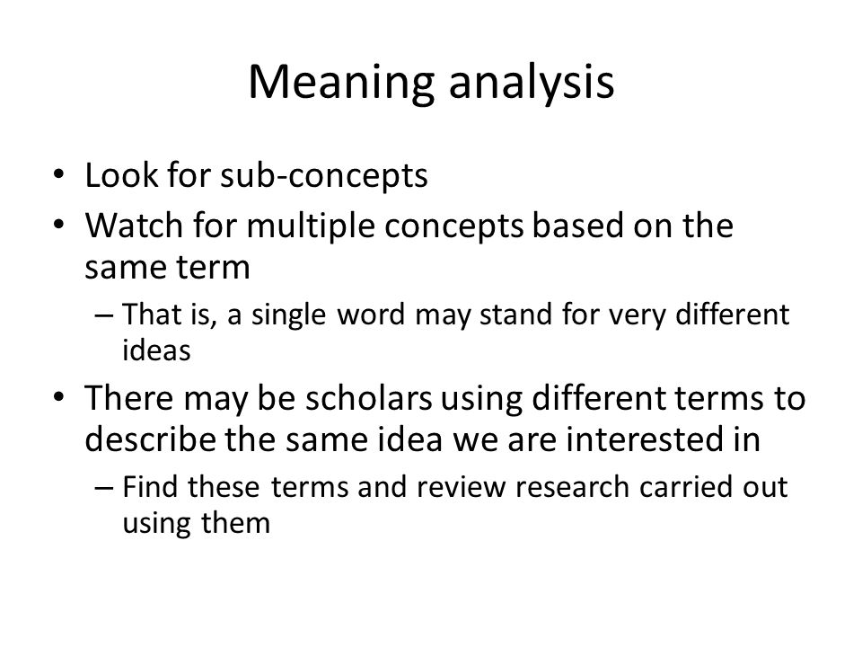 Meaning analysis Look for sub-concepts Watch for multiple concepts based on the same term – That is, a single word may stand for very different ideas There may be scholars using different terms to describe the same idea we are interested in – Find these terms and review research carried out using them