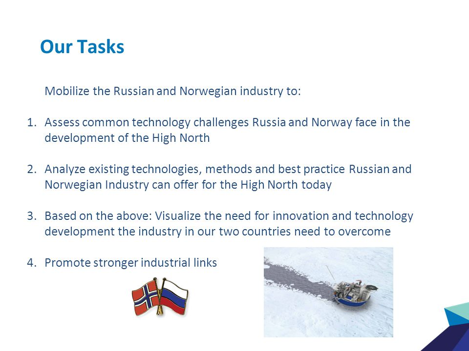 Our Tasks Mobilize the Russian and Norwegian industry to: 1.Assess common technology challenges Russia and Norway face in the development of the High North 2.Analyze existing technologies, methods and best practice Russian and Norwegian Industry can offer for the High North today 3.Based on the above: Visualize the need for innovation and technology development the industry in our two countries need to overcome 4.Promote stronger industrial links