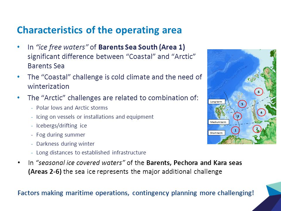 Characteristics of the operating area In ice free waters of Barents Sea South (Area 1) significant difference between Coastal and Arctic Barents Sea The Coastal challenge is cold climate and the need of winterization The Arctic challenges are related to combination of: -Polar lows and Arctic storms -Icing on vessels or installations and equipment -Icebergs/drifting ice - Fog during summer -Darkness during winter -Long distances to established infrastructure In seasonal ice covered waters of the Barents, Pechora and Kara seas (Areas 2-6) the sea ice represents the major additional challenge Factors making maritime operations, contingency planning more challenging!