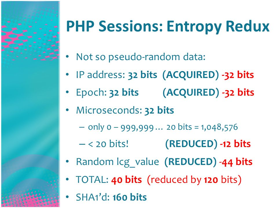 PHP Sessions: Entropy Redux Not so pseudo-random data: IP address: 32 bits (ACQUIRED) -32 bits Epoch: 32 bits (ACQUIRED) -32 bits Microseconds: 32 bits – only 0 – 999,999 … 20 bits = 1,048,576 – < 20 bits.