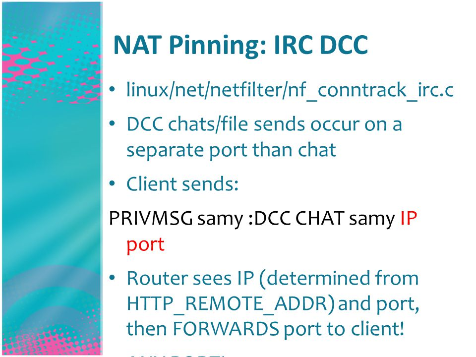 NAT Pinning: IRC DCC linux/net/netfilter/nf_conntrack_irc.c DCC chats/file sends occur on a separate port than chat Client sends: PRIVMSG samy :DCC CHAT samy IP port Router sees IP (determined from HTTP_REMOTE_ADDR) and port, then FORWARDS port to client.