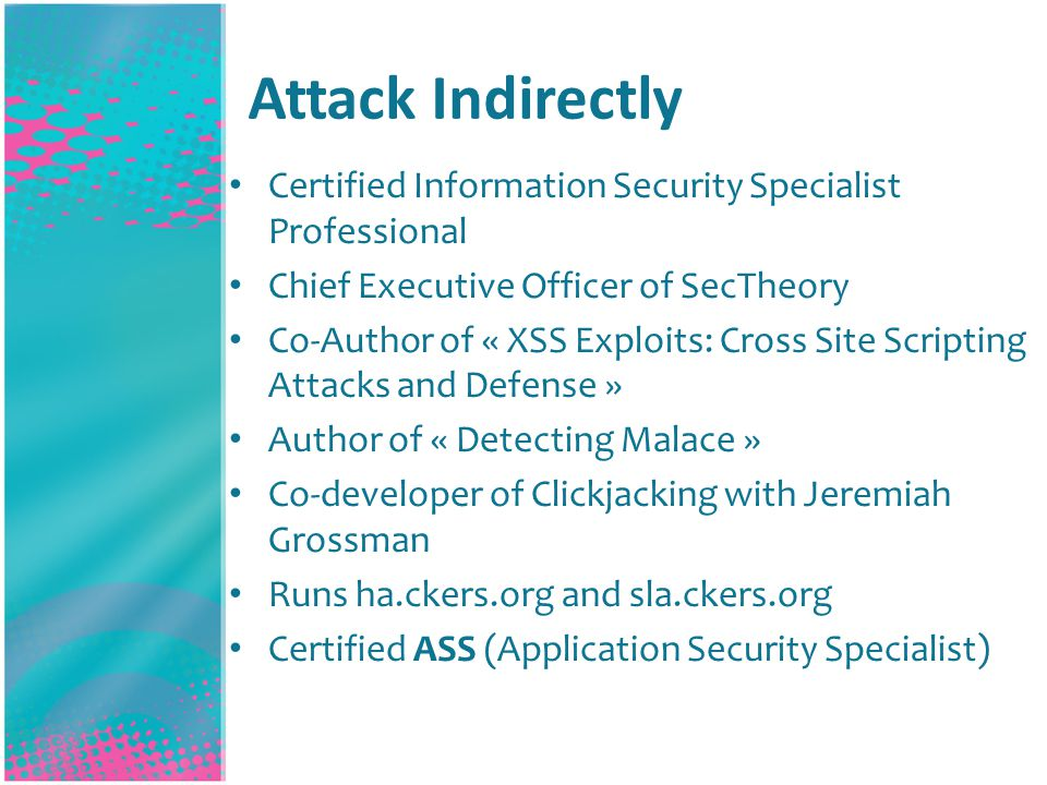 Attack Indirectly Certified Information Security Specialist Professional Chief Executive Officer of SecTheory Co-Author of « XSS Exploits: Cross Site Scripting Attacks and Defense » Author of « Detecting Malace » Co-developer of Clickjacking with Jeremiah Grossman Runs ha.ckers.org and sla.ckers.org Certified ASS (Application Security Specialist)