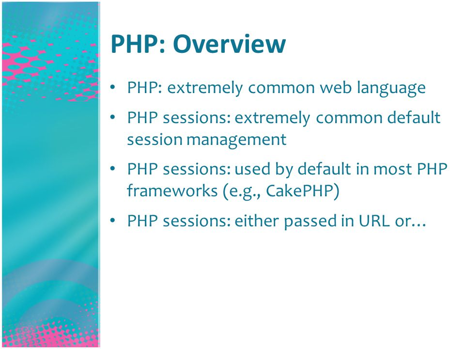 PHP: Overview PHP: extremely common web language PHP sessions: extremely common default session management PHP sessions: used by default in most PHP frameworks (e.g., CakePHP) PHP sessions: either passed in URL or…