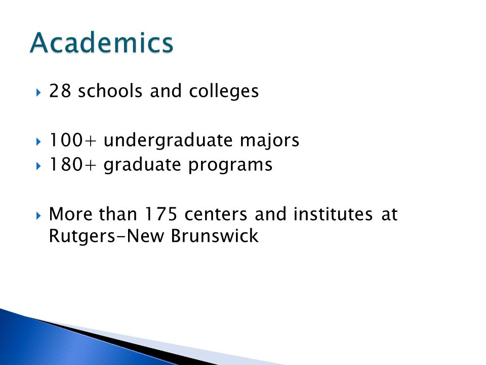  28 schools and colleges  100+ undergraduate majors  180+ graduate programs  More than 175 centers and institutes at Rutgers-New Brunswick