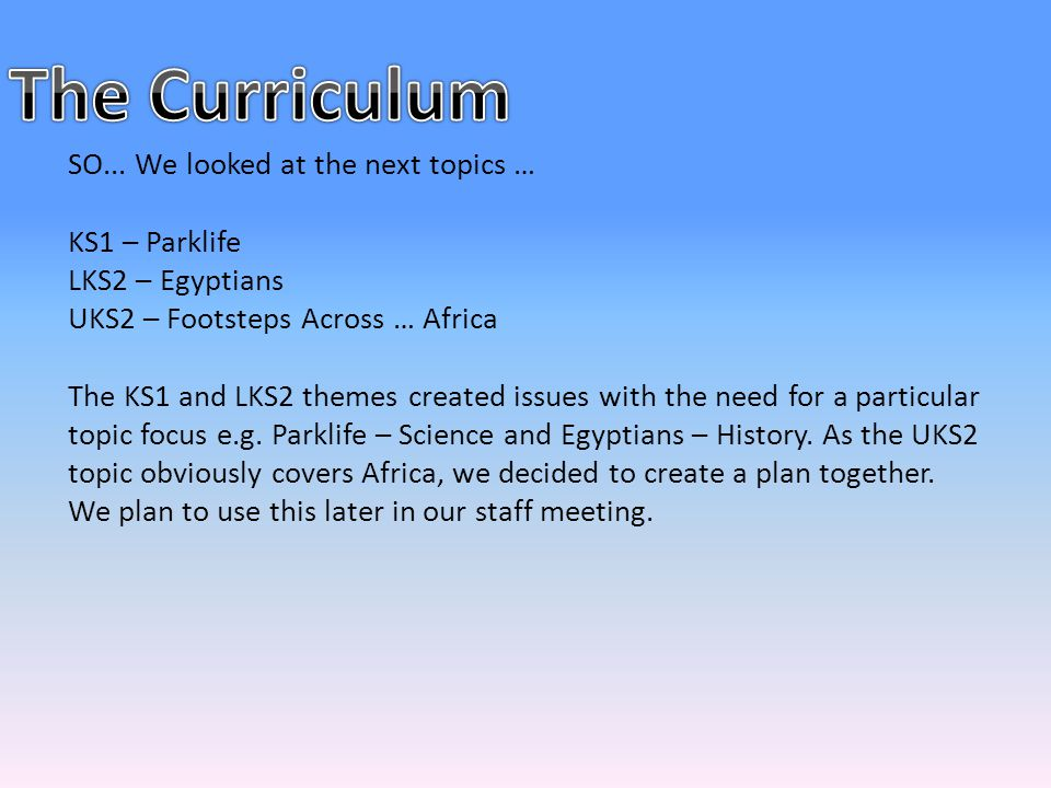 SO... We looked at the next topics … KS1 – Parklife LKS2 – Egyptians UKS2 – Footsteps Across … Africa The KS1 and LKS2 themes created issues with the