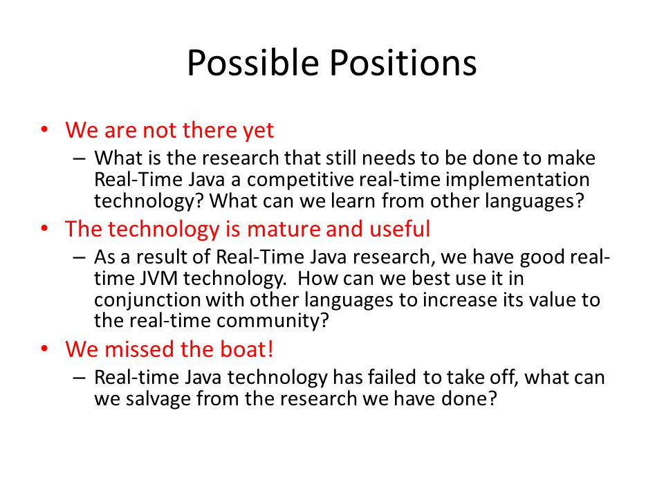 Possible Positions We are not there yet – What is the research that still needs to be done to make Real-Time Java a competitive real-time implementation technology.