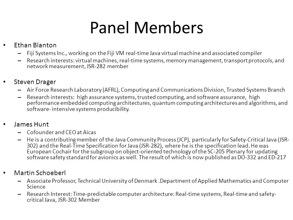 Panel Members Ethan Blanton – Fiji Systems Inc., working on the Fiji VM real-time Java virtual machine and associated compiler – Research interests: virtual machines, real-time systems, memory management, transport protocols, and network measurement, JSR-282 member Steven Drager – Air Force Research Laboratory (AFRL), Computing and Communications Division, Trusted Systems Branch – Research interests: high assurance systems, trusted computing, and software assurance, high performance embedded computing architectures, quantum computing architectures and algorithms, and software- intensive systems producibility.