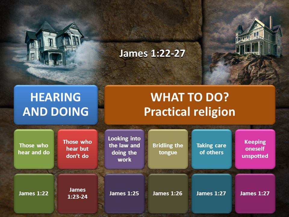 But be doers of the word, and not hearers only, deceiving yourselves. (James 1:22) James moves us to BE doers.