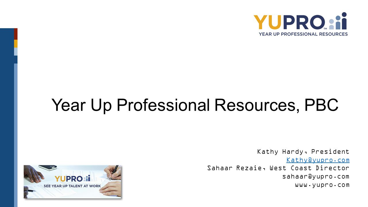 Year Up Professional Resources, PBC Kathy Hardy, President Kathy@yupro.com Sahaar Rezaie, West Coast Director sahaar@yupro.com www.yupro.com