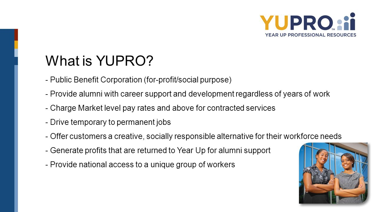 What is YUPRO? - Public Benefit Corporation (for-profit/social purpose) - Provide alumni with career support and development regardless of years of wo