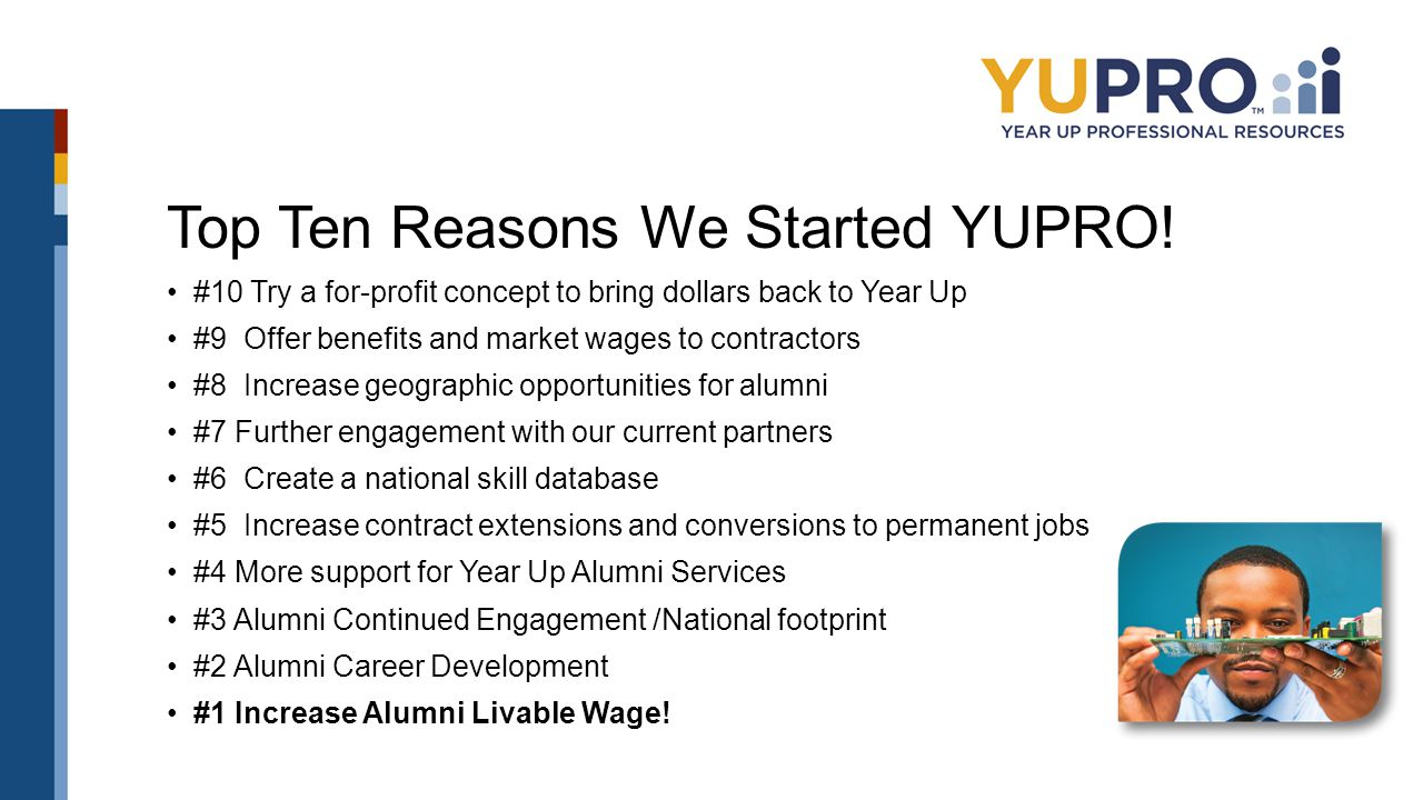 Top Ten Reasons We Started YUPRO! #10 Try a for-profit concept to bring dollars back to Year Up #9 Offer benefits and market wages to contractors #8 I