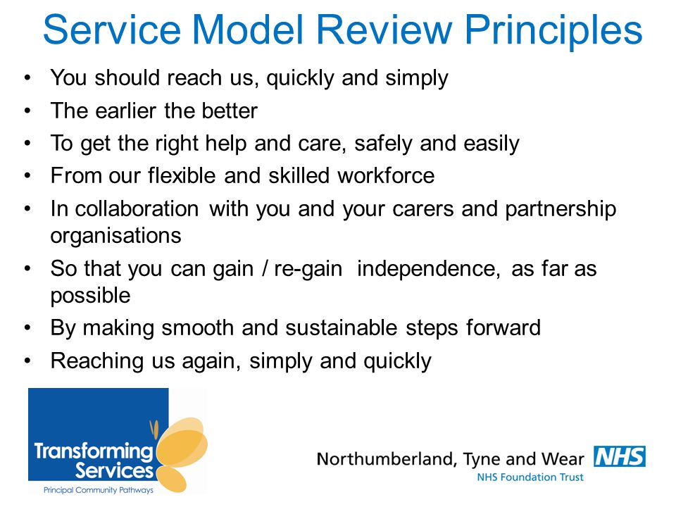 Service Model Review Principles You should reach us, quickly and simply The earlier the better To get the right help and care, safely and easily From our flexible and skilled workforce In collaboration with you and your carers and partnership organisations So that you can gain / re-gain independence, as far as possible By making smooth and sustainable steps forward Reaching us again, simply and quickly