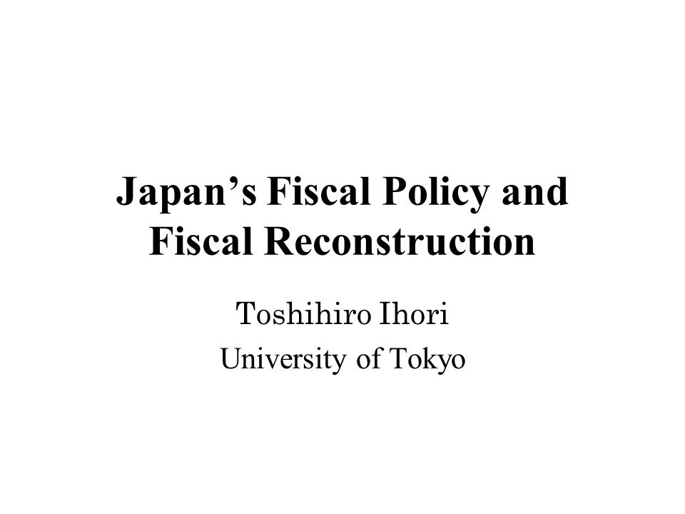 Japan's Fiscal Policy and Fiscal Reconstruction Toshihiro Ihori University of Tokyo