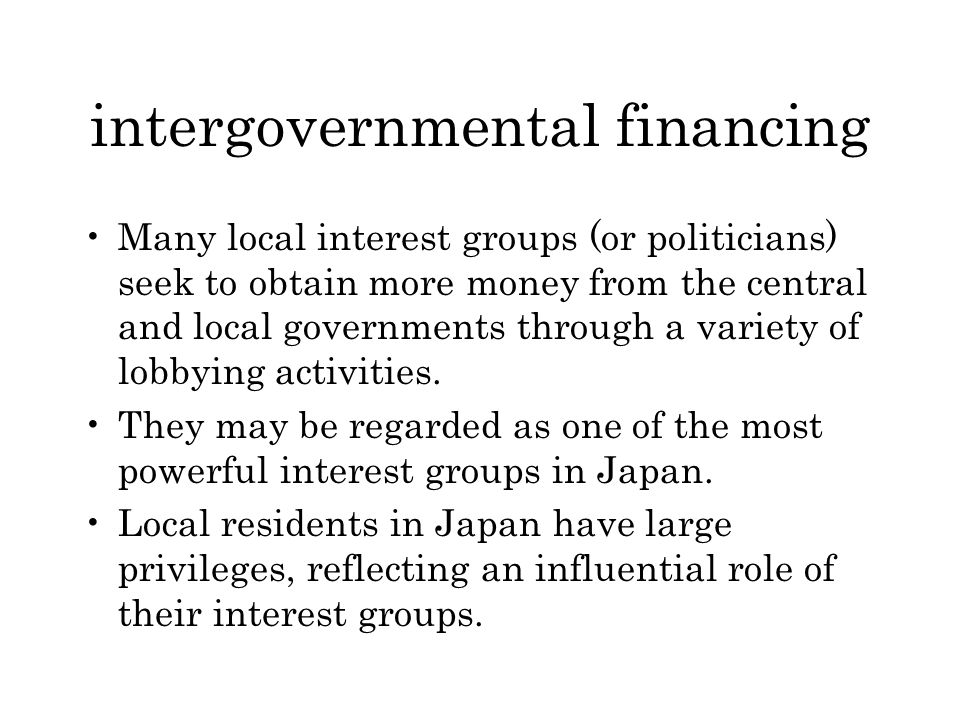 intergovernmental financing Many local interest groups (or politicians) seek to obtain more money from the central and local governments through a variety of lobbying activities.