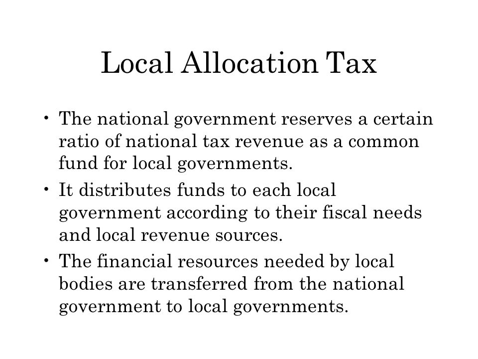 Local Allocation Tax The national government reserves a certain ratio of national tax revenue as a common fund for local governments.