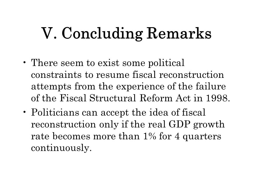 V. Concluding Remarks There seem to exist some political constraints to resume fiscal reconstruction attempts from the experience of the failure of th
