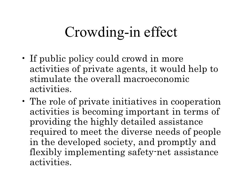 Crowding-in effect If public policy could crowd in more activities of private agents, it would help to stimulate the overall macroeconomic activities.