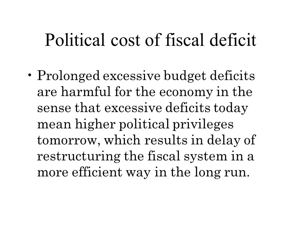 Political cost of fiscal deficit Prolonged excessive budget deficits are harmful for the economy in the sense that excessive deficits today mean higher political privileges tomorrow, which results in delay of restructuring the fiscal system in a more efficient way in the long run.