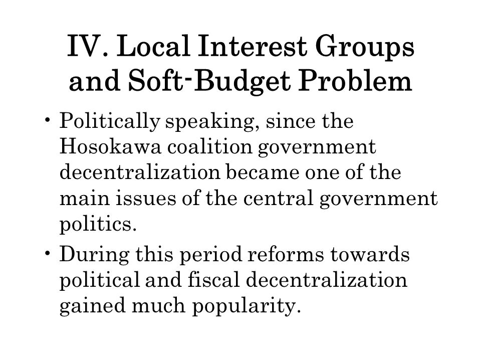 IV. Local Interest Groups and Soft-Budget Problem Politically speaking, since the Hosokawa coalition government decentralization became one of the mai