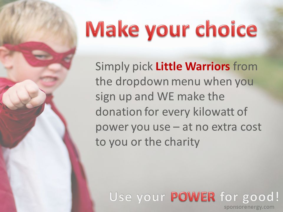 sponsorenergy.com Simply pick Little Warriors from the dropdown menu when you sign up and WE make the donation for every kilowatt of power you use – at no extra cost to you or the charity