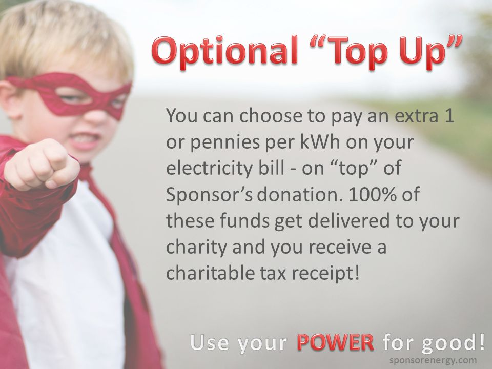 sponsorenergy.com You can choose to pay an extra 1 or pennies per kWh on your electricity bill - on top of Sponsor's donation.
