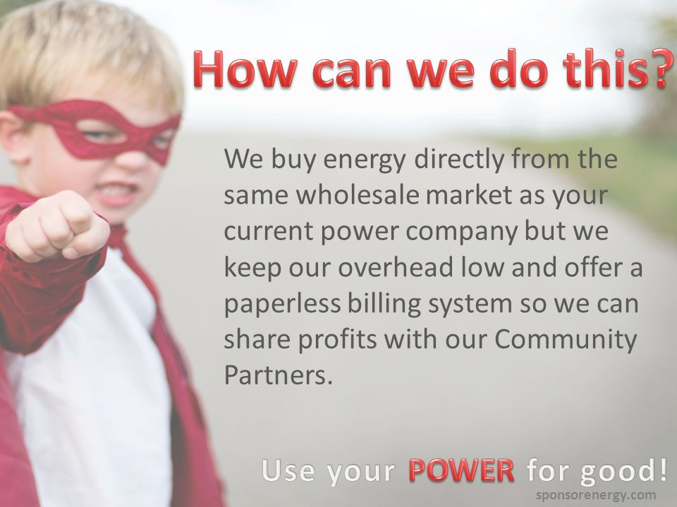 sponsorenergy.com It's just like changing your phone plan from one carrier to another, but with Sponsor Energy you won t sign a long-term contract, or pay exit fees www.sponsorenergy.com/charity /little-warriors You can sign up in minutes.
