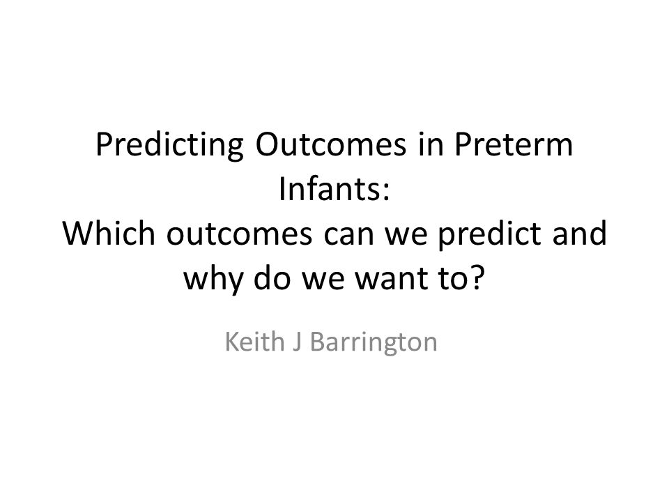Predicting Outcomes in Preterm Infants: Which outcomes can we predict and why do we want to.