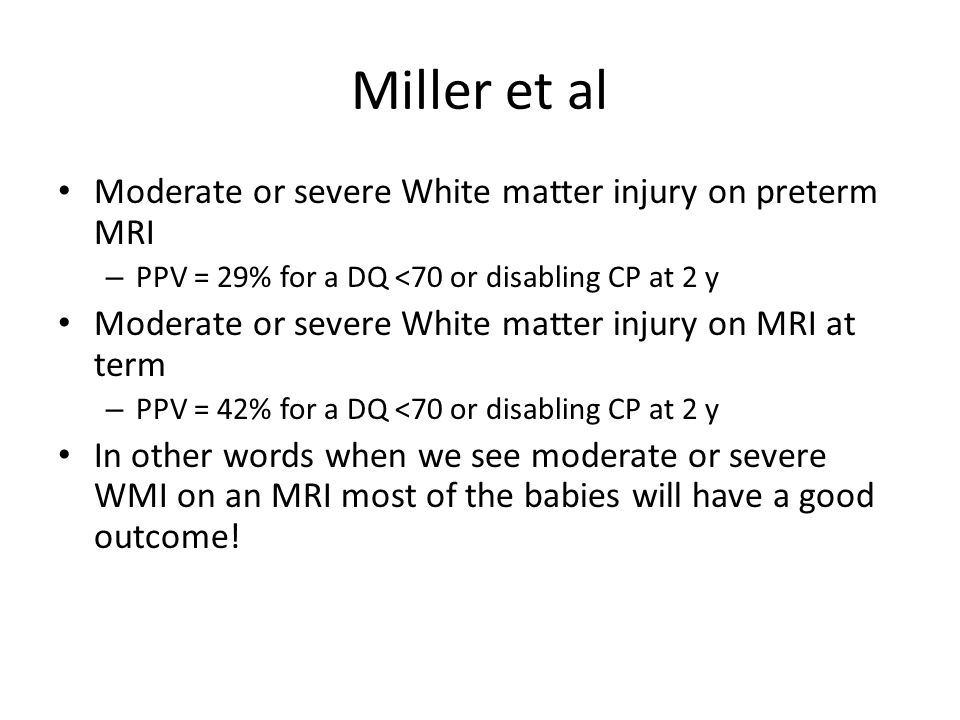 Miller et al Moderate or severe White matter injury on preterm MRI – PPV = 29% for a DQ <70 or disabling CP at 2 y Moderate or severe White matter injury on MRI at term – PPV = 42% for a DQ <70 or disabling CP at 2 y In other words when we see moderate or severe WMI on an MRI most of the babies will have a good outcome!