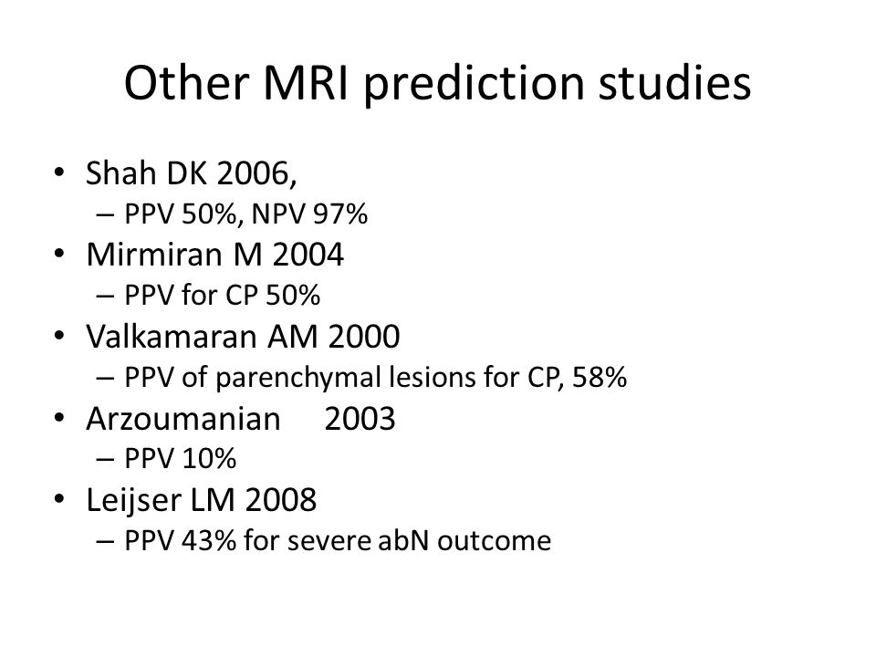 Other MRI prediction studies Shah DK 2006, – PPV 50%, NPV 97% Mirmiran M 2004 – PPV for CP 50% Valkamaran AM 2000 – PPV of parenchymal lesions for CP, 58% Arzoumanian 2003 – PPV 10% Leijser LM 2008 – PPV 43% for severe abN outcome