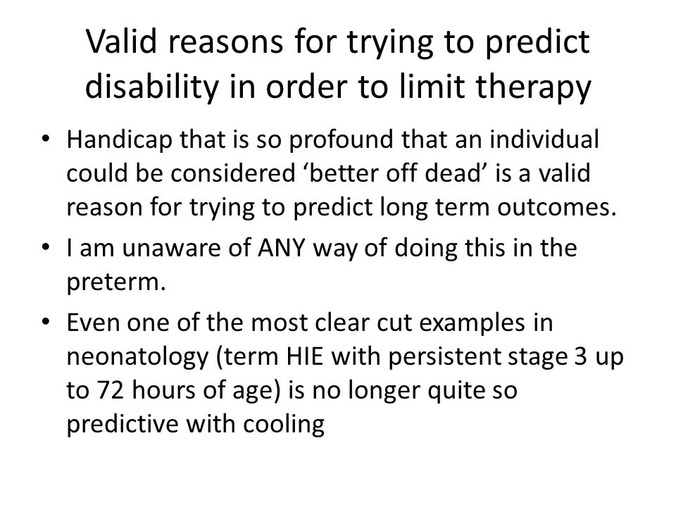 Valid reasons for trying to predict disability in order to limit therapy Handicap that is so profound that an individual could be considered 'better off dead' is a valid reason for trying to predict long term outcomes.
