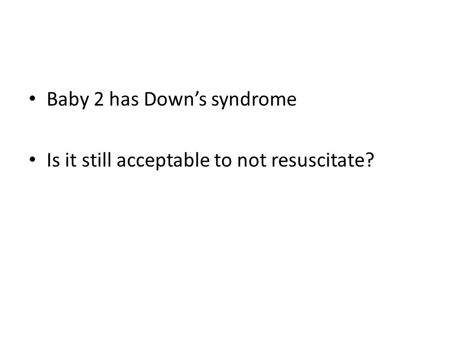 Baby 2 has Down's syndrome Is it still acceptable to not resuscitate?