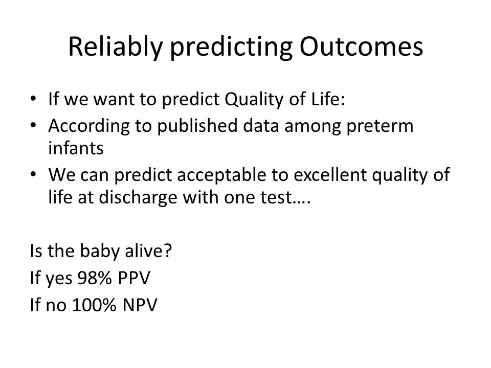Reliably predicting Outcomes If we want to predict Quality of Life: According to published data among preterm infants We can predict acceptable to excellent quality of life at discharge with one test….