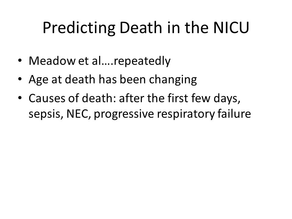 Predicting Death in the NICU Meadow et al….repeatedly Age at death has been changing Causes of death: after the first few days, sepsis, NEC, progressive respiratory failure
