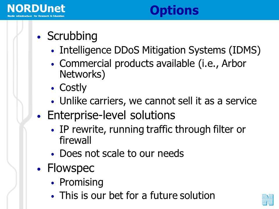 NORDUnet Nordic infrastructure for Research & Education Options Scrubbing Intelligence DDoS Mitigation Systems (IDMS) Commercial products available (i.e., Arbor Networks) Costly Unlike carriers, we cannot sell it as a service Enterprise-level solutions IP rewrite, running traffic through filter or firewall Does not scale to our needs Flowspec Promising This is our bet for a future solution