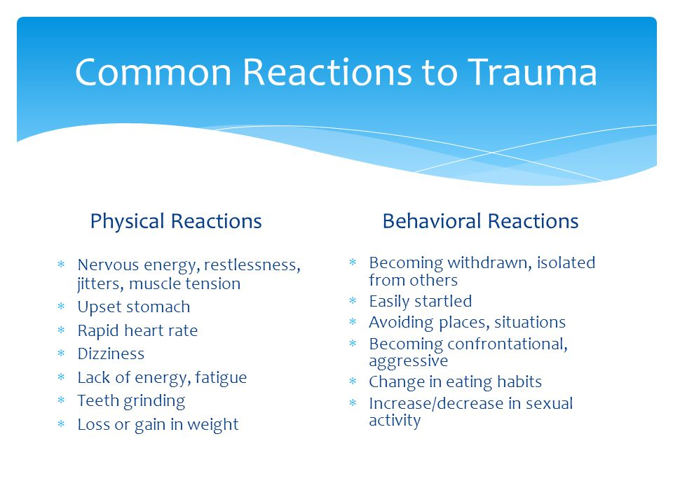 Common Reactions to Trauma Physical Reactions  Nervous energy, restlessness, jitters, muscle tension  Upset stomach  Rapid heart rate  Dizziness  Lack of energy, fatigue  Teeth grinding  Loss or gain in weight Behavioral Reactions  Becoming withdrawn, isolated from others  Easily startled  Avoiding places, situations  Becoming confrontational, aggressive  Change in eating habits  Increase/decrease in sexual activity