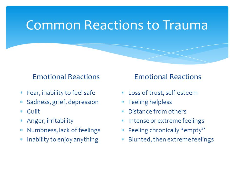 Common Reactions to Trauma Emotional Reactions  Fear, inability to feel safe  Sadness, grief, depression  Guilt  Anger, irritability  Numbness, lack of feelings  Inability to enjoy anything Emotional Reactions  Loss of trust, self-esteem  Feeling helpless  Distance from others  Intense or extreme feelings  Feeling chronically empty  Blunted, then extreme feelings