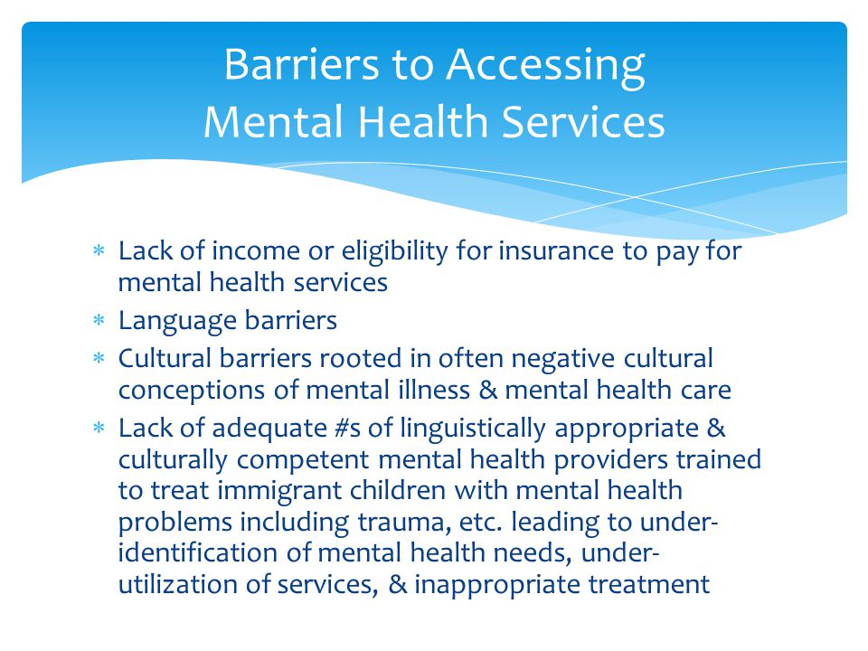  Lack of income or eligibility for insurance to pay for mental health services  Language barriers  Cultural barriers rooted in often negative cultu