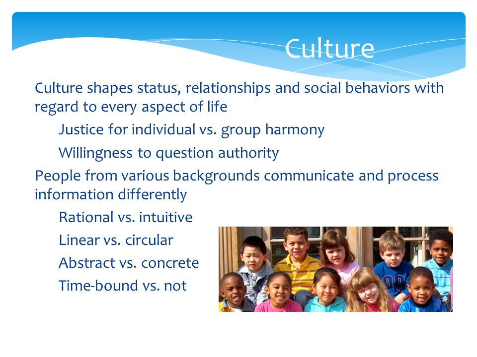 Culture  Culture shapes status, relationships and social behaviors with regard to every aspect of life Justice for individual vs. group harmony Willi