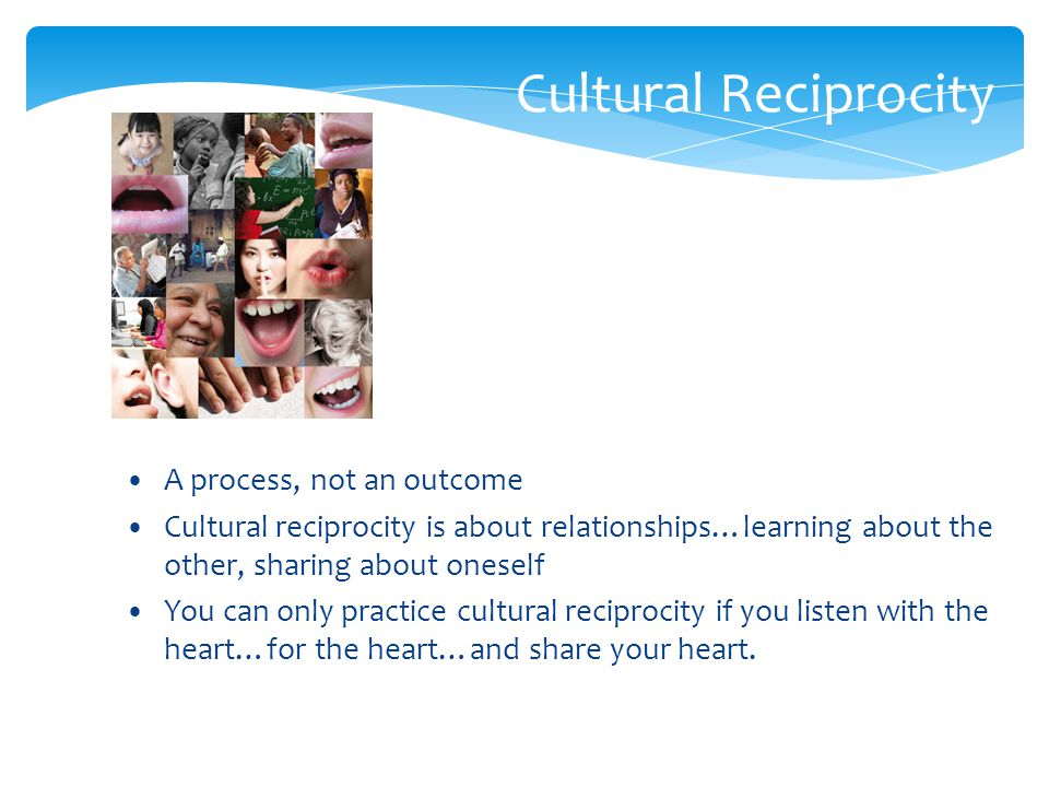 Cultural Reciprocity A process, not an outcome Cultural reciprocity is about relationships…learning about the other, sharing about oneself You can only practice cultural reciprocity if you listen with the heart…for the heart…and share your heart.
