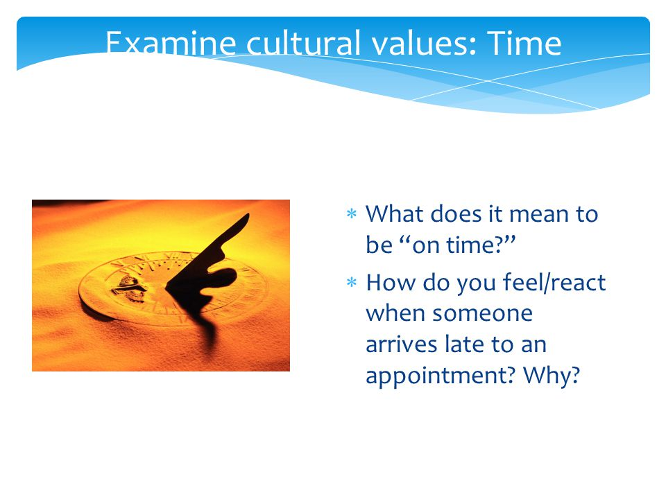 Examine cultural values: Time  What does it mean to be on time  How do you feel/react when someone arrives late to an appointment.