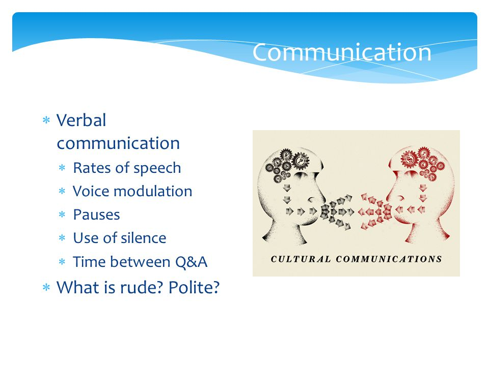 Communication  Verbal communication  Rates of speech  Voice modulation  Pauses  Use of silence  Time between Q&A  What is rude? Polite?