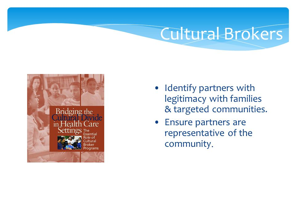 Cultural Brokers Identify partners with legitimacy with families & targeted communities. Ensure partners are representative of the community.