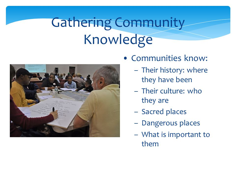 Gathering Community Knowledge Communities know: –Their history: where they have been –Their culture: who they are –Sacred places –Dangerous places –Wh