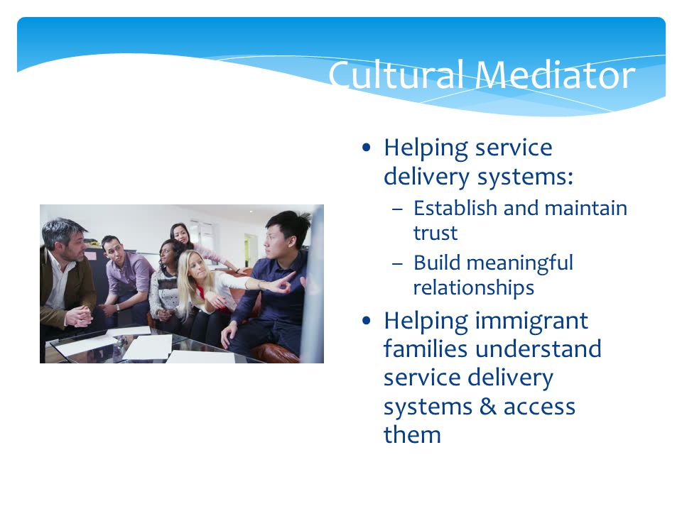 Cultural Mediator Helping service delivery systems: –Establish and maintain trust –Build meaningful relationships Helping immigrant families understan