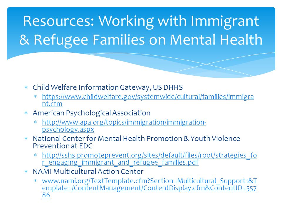  Child Welfare Information Gateway, US DHHS  https://www.childwelfare.gov/systemwide/cultural/families/immigra nt.cfm https://www.childwelfare.gov/systemwide/cultural/families/immigra nt.cfm  American Psychological Association  http://www.apa.org/topics/immigration/immigration- psychology.aspx http://www.apa.org/topics/immigration/immigration- psychology.aspx  National Center for Mental Health Promotion & Youth Violence Prevention at EDC  http://sshs.promoteprevent.org/sites/default/files/root/strategies_fo r_engaging_immigrant_and_refugee_families.pdf http://sshs.promoteprevent.org/sites/default/files/root/strategies_fo r_engaging_immigrant_and_refugee_families.pdf  NAMI Multicultural Action Center  www.nami.org/TextTemplate.cfm Section=Multicultural_Support1&T emplate=/ContentManagement/ContentDisplay.cfm&ContentID=557 86 www.nami.org/TextTemplate.cfm Section=Multicultural_Support1&T emplate=/ContentManagement/ContentDisplay.cfm&ContentID=557 86 Resources: Working with Immigrant & Refugee Families on Mental Health