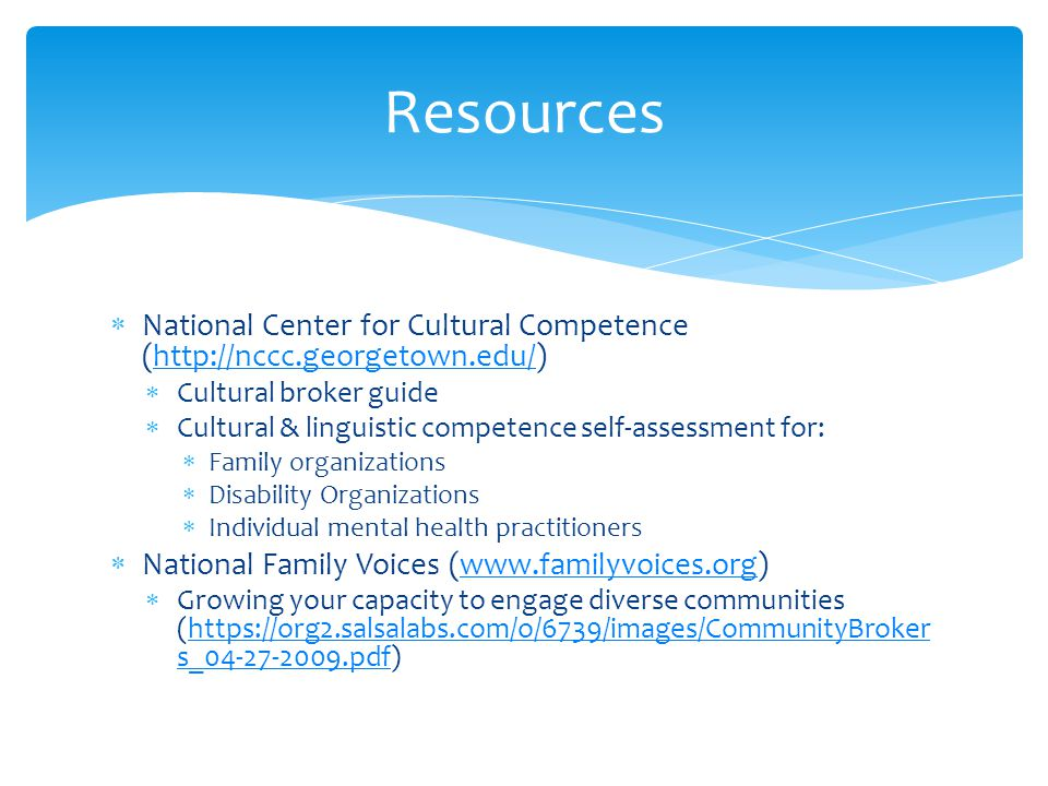  National Center for Cultural Competence (http://nccc.georgetown.edu/)http://nccc.georgetown.edu/  Cultural broker guide  Cultural & linguistic competence self-assessment for:  Family organizations  Disability Organizations  Individual mental health practitioners  National Family Voices (www.familyvoices.org)www.familyvoices.org  Growing your capacity to engage diverse communities (https://org2.salsalabs.com/o/6739/images/CommunityBroker s_04-27-2009.pdf)https://org2.salsalabs.com/o/6739/images/CommunityBroker s_04-27-2009.pdf Resources
