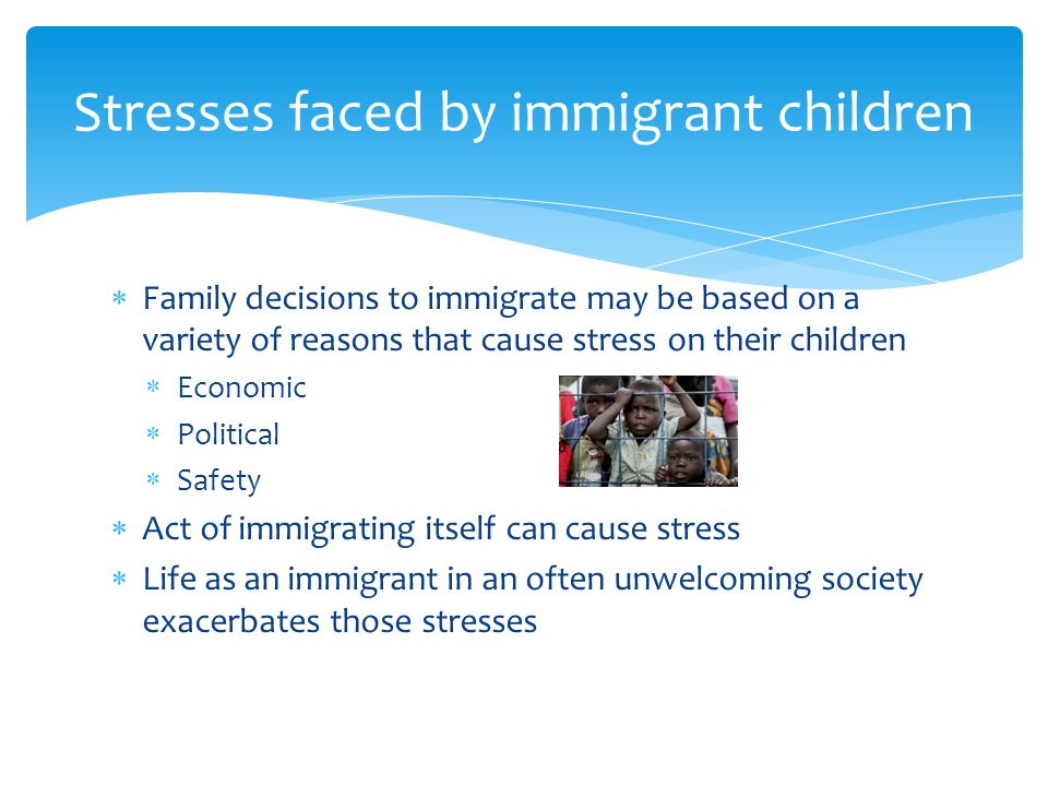 Family decisions to immigrate may be based on a variety of reasons that cause stress on their children  Economic  Political  Safety  Act of immigrating itself can cause stress  Life as an immigrant in an often unwelcoming society exacerbates those stresses Stresses faced by immigrant children