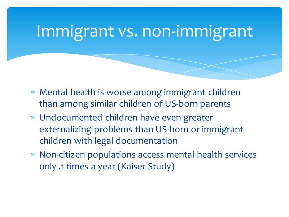  Mental health is worse among immigrant children than among similar children of US-born parents  Undocumented children have even greater externalizi