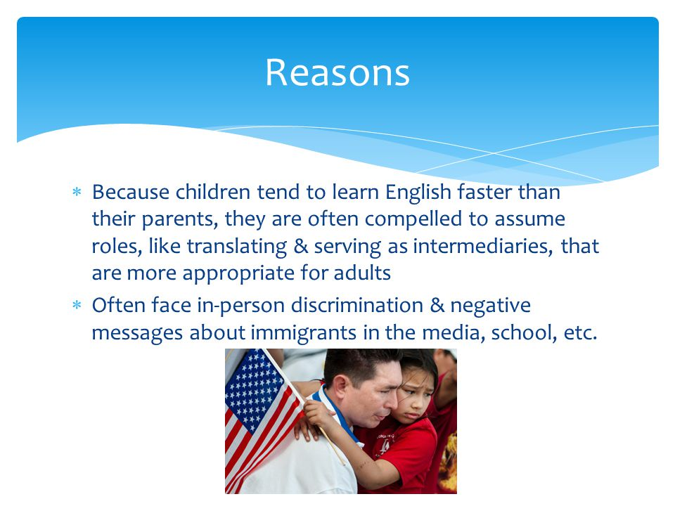  Because children tend to learn English faster than their parents, they are often compelled to assume roles, like translating & serving as intermedia